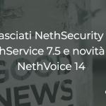 Rilasciati NethSecurity 7.5 - NethService 7.5 e novità per NethVoice 14